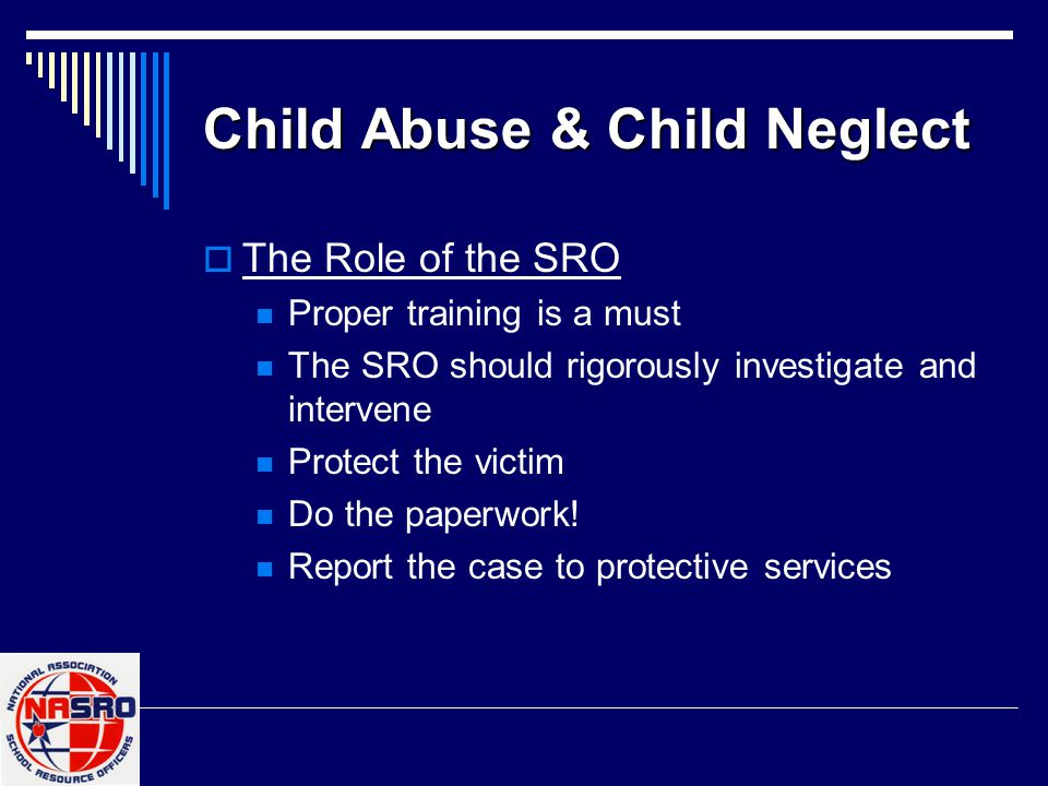 Child Abuse & Child Neglect  The Role of the SRO Proper training is a must The SRO should rigorously investigate and intervene Protect the victim Do the paperwork.
