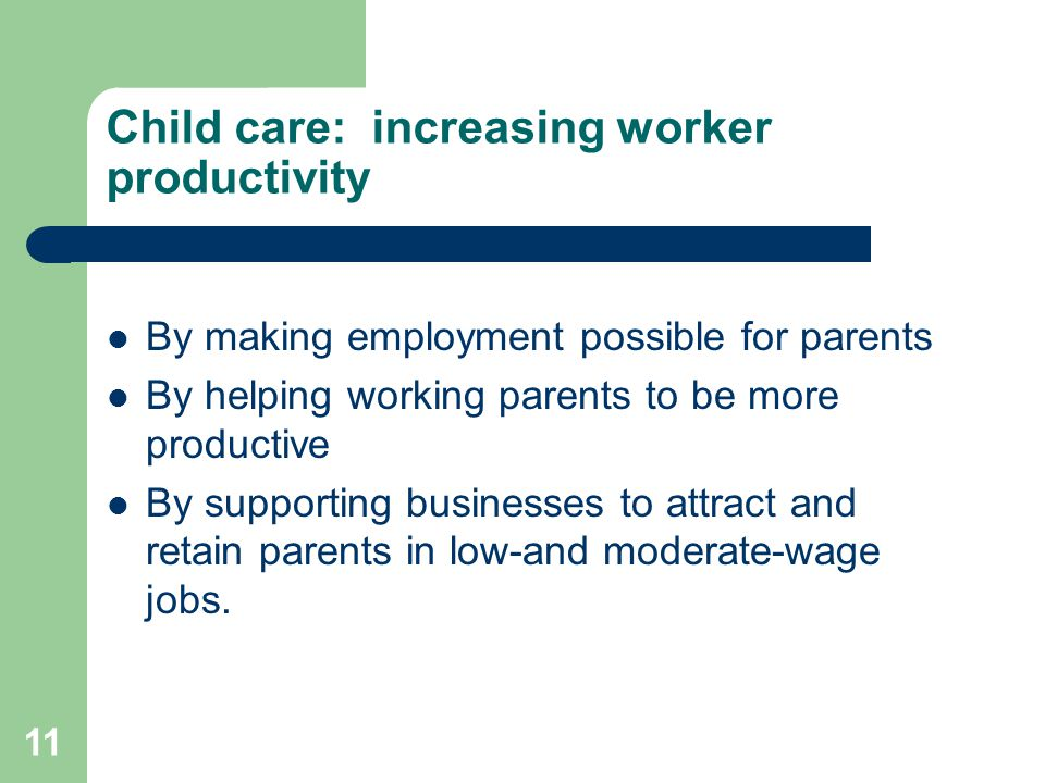 11 Child care: increasing worker productivity By making employment possible for parents By helping working parents to be more productive By supporting