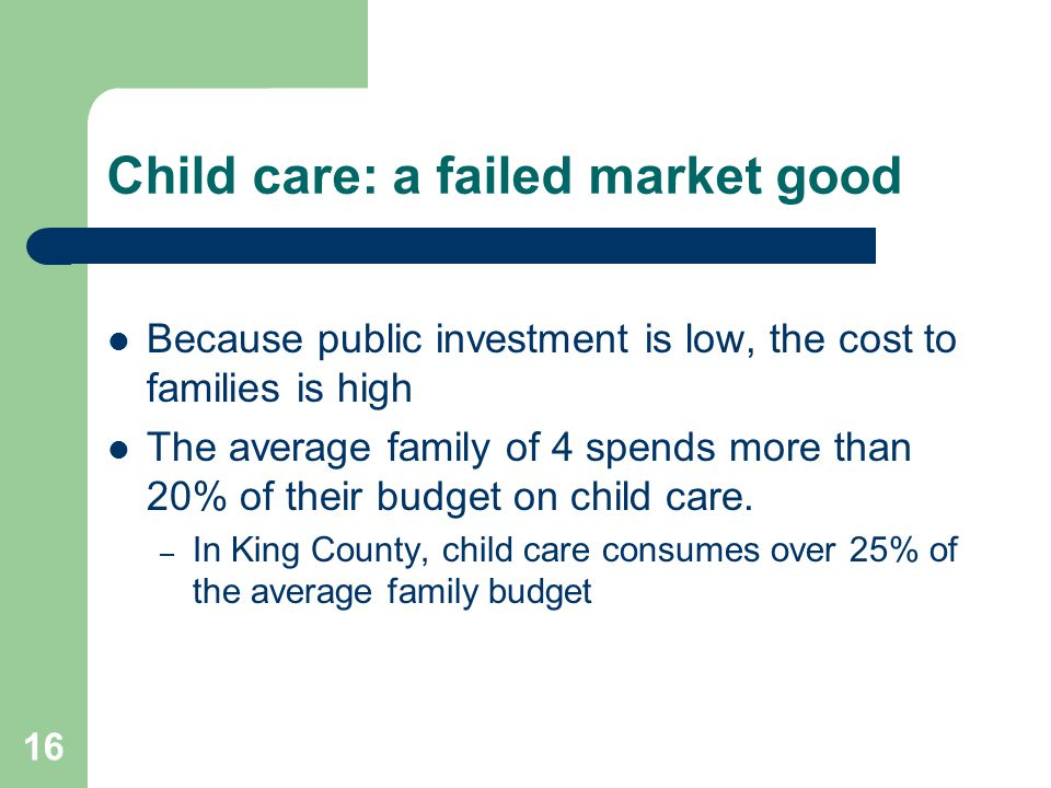 16 Child care: a failed market good Because public investment is low, the cost to families is high The average family of 4 spends more than 20% of the