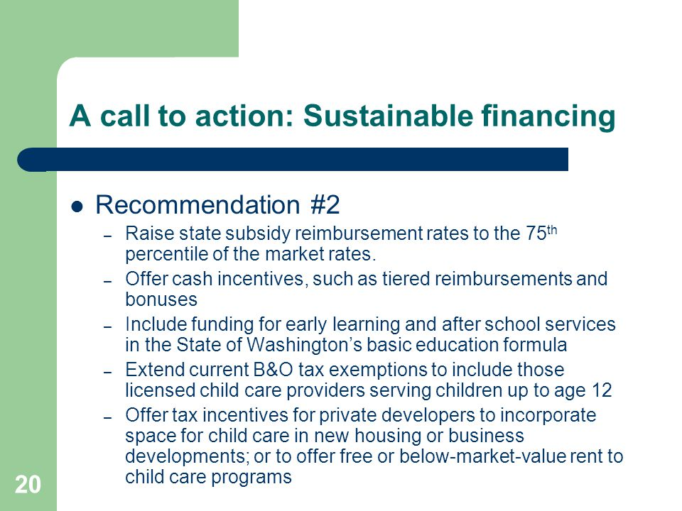 20 A call to action: Sustainable financing Recommendation #2 – Raise state subsidy reimbursement rates to the 75 th percentile of the market rates. –