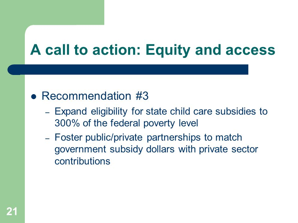 21 A call to action: Equity and access Recommendation #3 – Expand eligibility for state child care subsidies to 300% of the federal poverty level – Fo