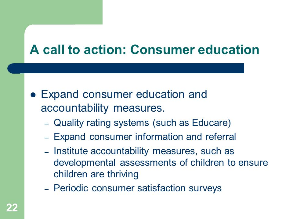 22 A call to action: Consumer education Expand consumer education and accountability measures. – Quality rating systems (such as Educare) – Expand con