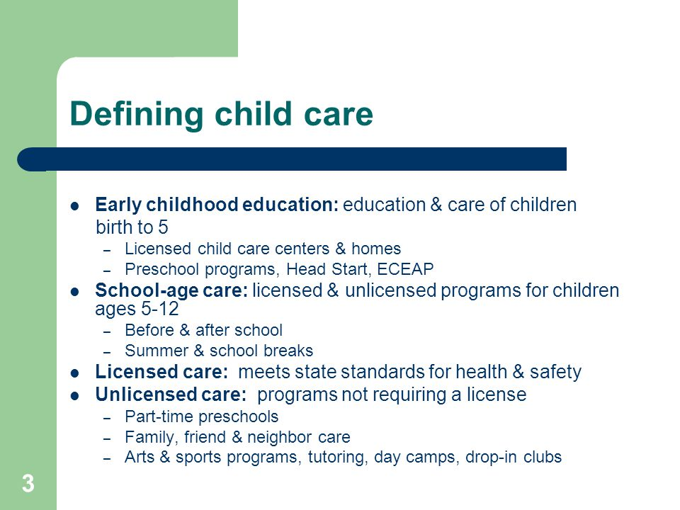 3 Defining child care Early childhood education: education & care of children birth to 5 – Licensed child care centers & homes – Preschool programs, H