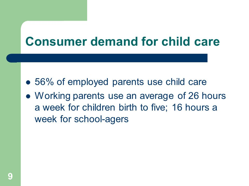9 Consumer demand for child care 56% of employed parents use child care Working parents use an average of 26 hours a week for children birth to five;