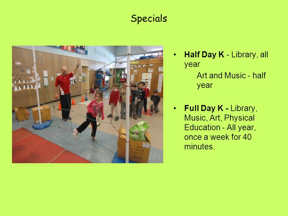 Specials Half Day K - Library, all year Art and Music - half year Full Day K - Library, Music, Art, Physical Education - All year, once a week for 40