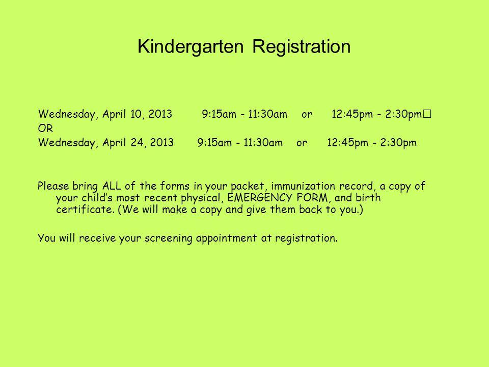 Kindergarten Registration Wednesday, April 10, 2013 9:15am - 11:30am or 12:45pm - 2:30pm OR Wednesday, April 24, 2013 9:15am - 11:30am or 12:45pm - 2: