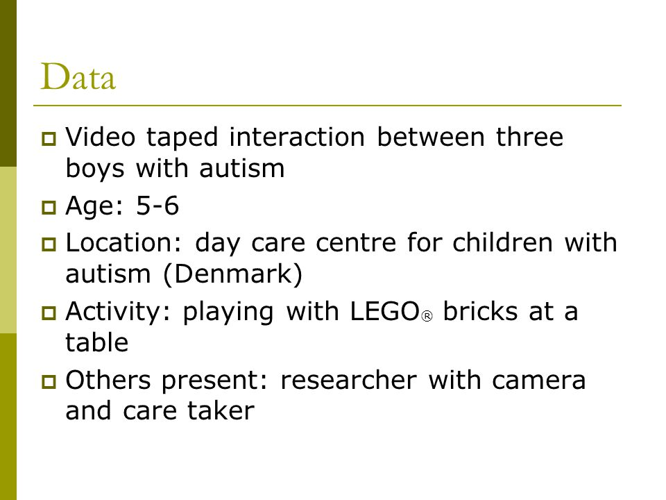 Data  Video taped interaction between three boys with autism  Age: 5-6  Location: day care centre for children with autism (Denmark)  Activity: playing with LEGO ® bricks at a table  Others present: researcher with camera and care taker