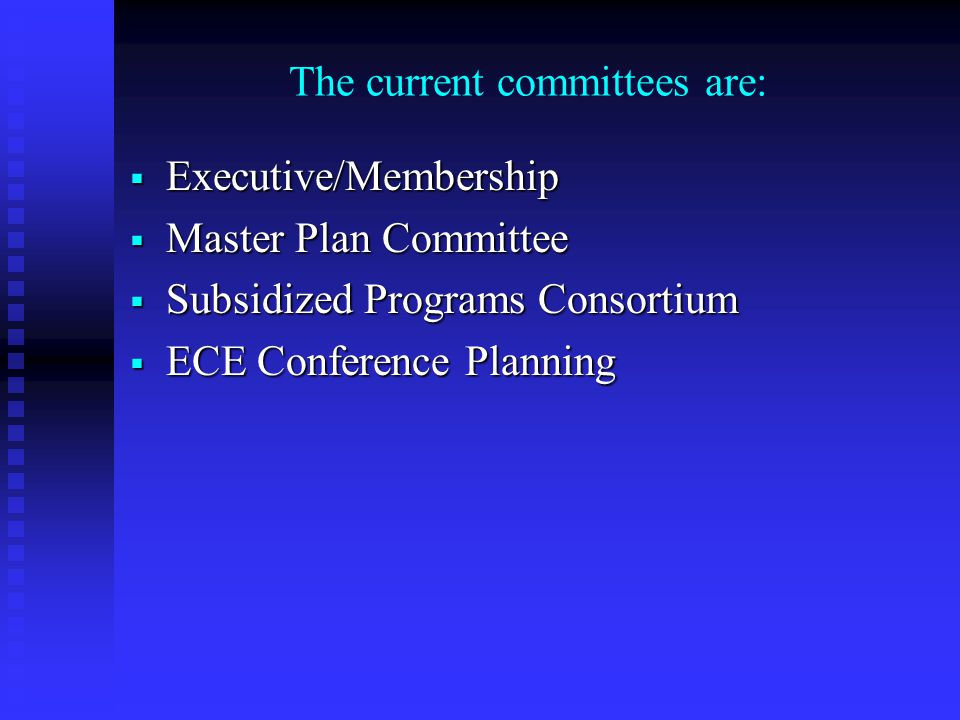The current committees are:  Executive/Membership  Master Plan Committee  Subsidized Programs Consortium  ECE Conference Planning