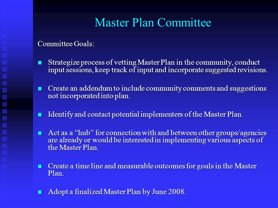 Master Plan Committee Committee Goals: Strategize process of vetting Master Plan in the community, conduct input sessions, keep track of input and incorporate suggested revisions.