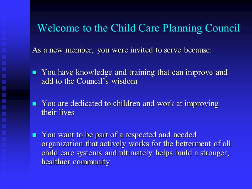 Welcome to the Child Care Planning Council As a new member, you were invited to serve because: You have knowledge and training that can improve and ad