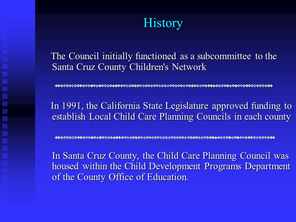 History continued In 1998, the current By-Laws were approved by the Santa Cruz County Board of Supervisors and the Santa Cruz County Superintendent of Schools In 1998, the current By-Laws were approved by the Santa Cruz County Board of Supervisors and the Santa Cruz County Superintendent of Schools In 1999, the Legislature passed an operating budget to support the work of the Planning Councils.