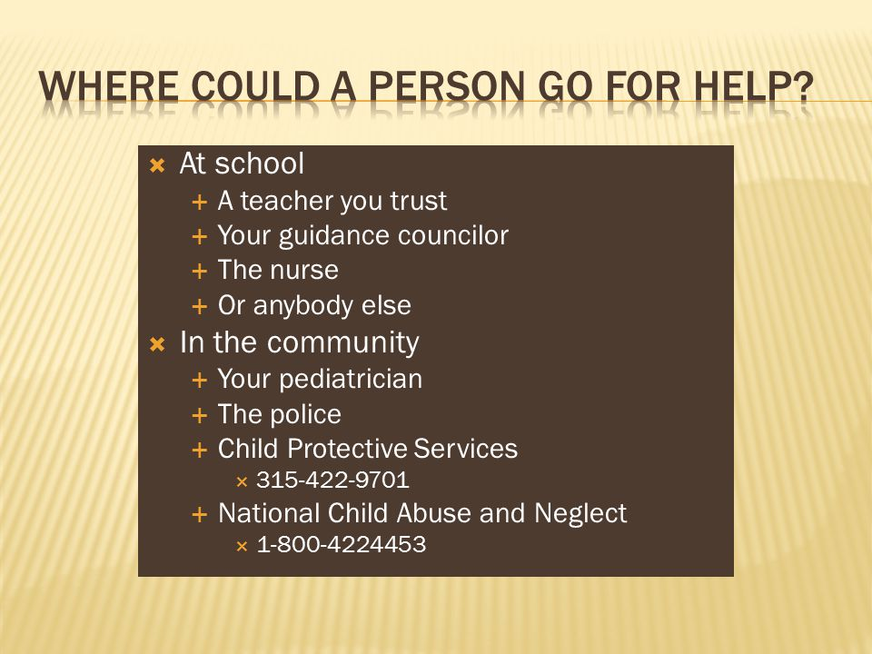  At school  A teacher you trust  Your guidance councilor  The nurse  Or anybody else  In the community  Your pediatrician  The police  Child