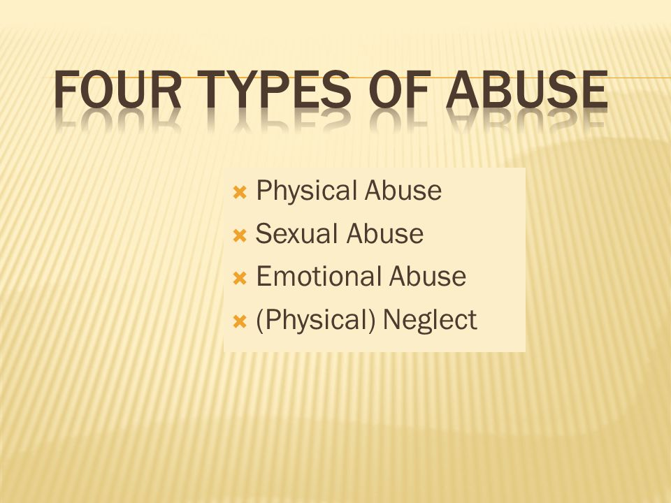  Physical Abuse  Sexual Abuse  Emotional Abuse  (Physical) Neglect