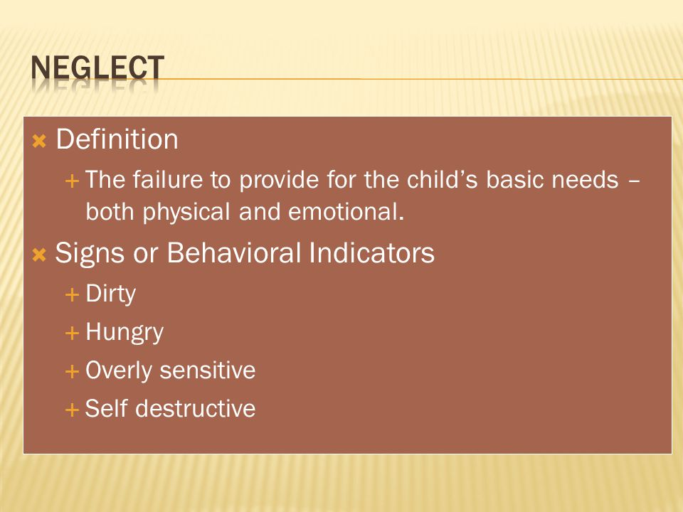  Definition  The failure to provide for the child's basic needs – both physical and emotional.  Signs or Behavioral Indicators  Dirty  Hungry  O