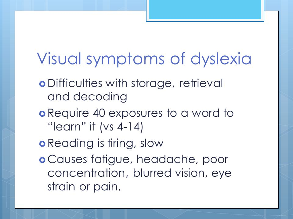 """Visual symptoms of dyslexia  Difficulties with storage, retrieval and decoding  Require 40 exposures to a word to """"learn"""" it (vs 4-14)  Reading is"""