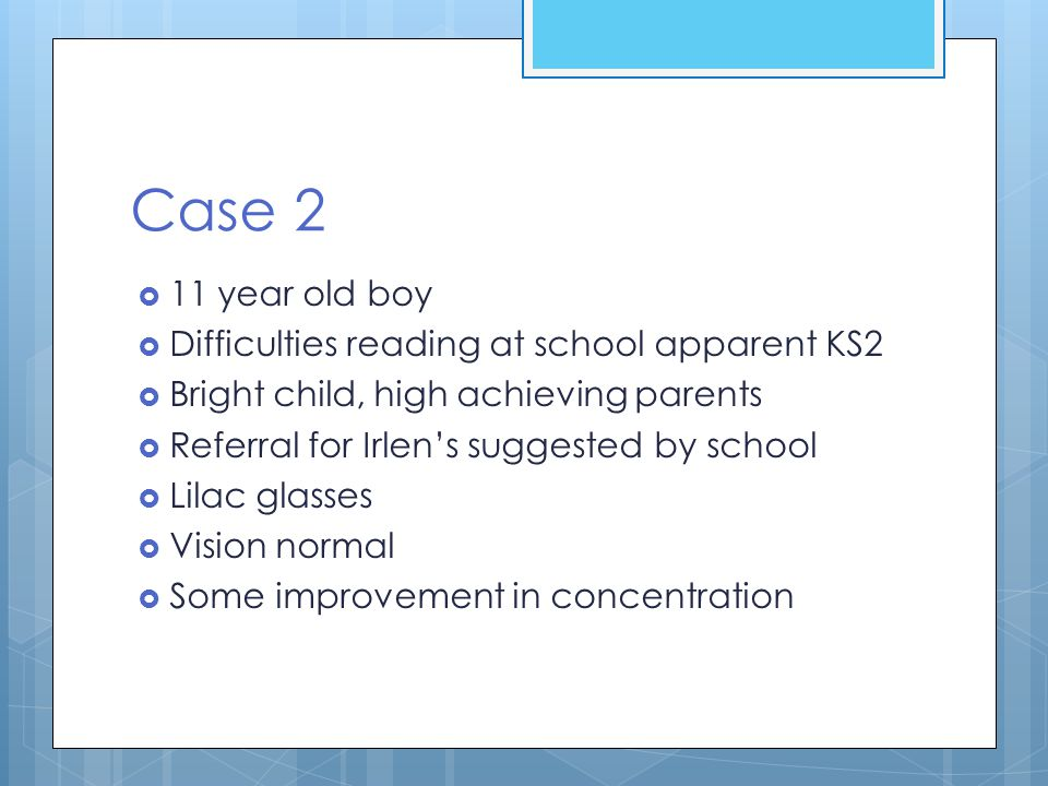 Case 2  11 year old boy  Difficulties reading at school apparent KS2  Bright child, high achieving parents  Referral for Irlen's suggested by scho