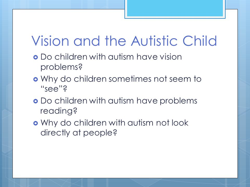 """Vision and the Autistic Child  Do children with autism have vision problems?  Why do children sometimes not seem to """"see""""?  Do children with autism"""