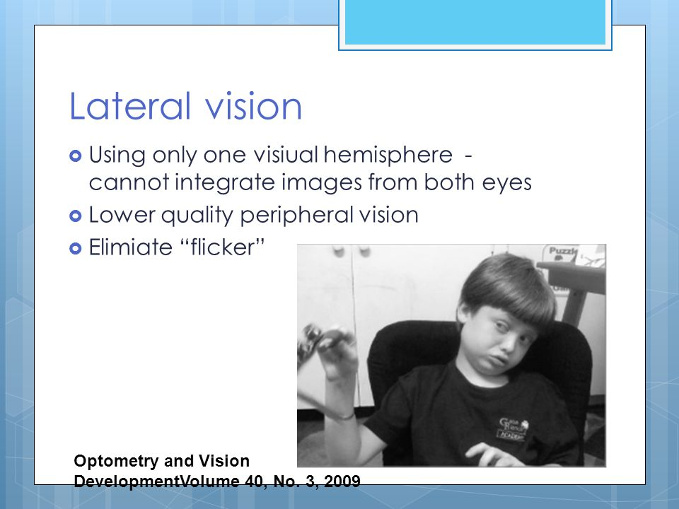 """Lateral vision  Using only one visiual hemisphere - cannot integrate images from both eyes  Lower quality peripheral vision  Elimiate """"flicker"""" Opt"""