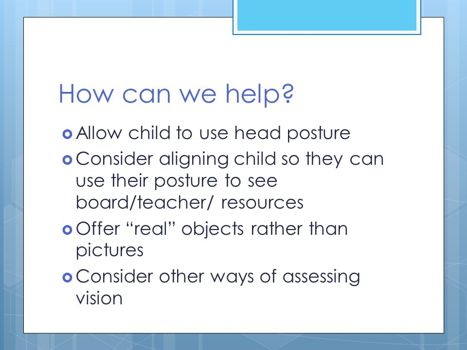 """How can we help?  Allow child to use head posture  Consider aligning child so they can use their posture to see board/teacher/ resources  Offer """"re"""