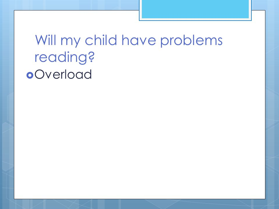 Will my child have problems reading?  Overload