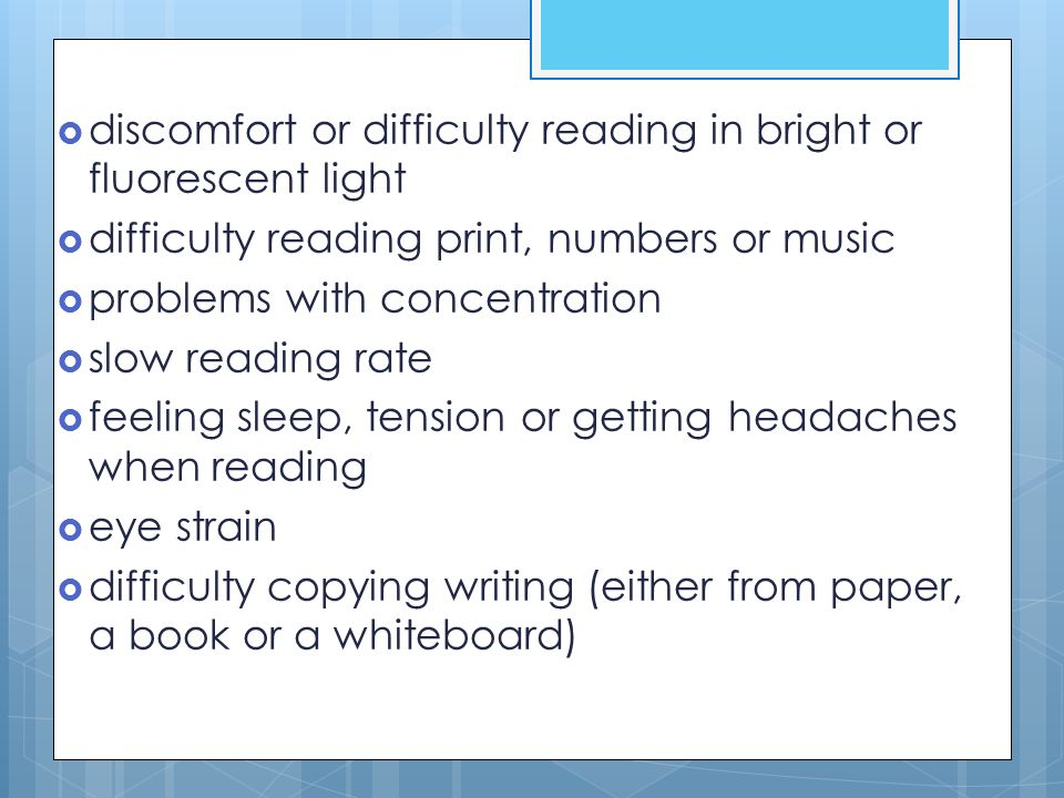  discomfort or difficulty reading in bright or fluorescent light  difficulty reading print, numbers or music  problems with concentration  slow re