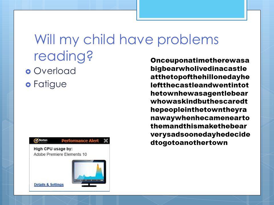 Will my child have problems reading?  Overload  Fatigue Onceuponatimetherewasa bigbearwholivedinacastle atthetopofthehillonedayhe leftthecastleandwe