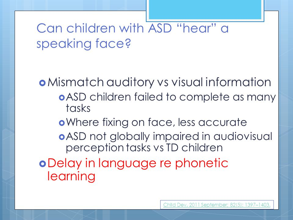 """Can children with ASD """"hear"""" a speaking face?  Mismatch auditory vs visual information  ASD children failed to complete as many tasks  Where fixing"""