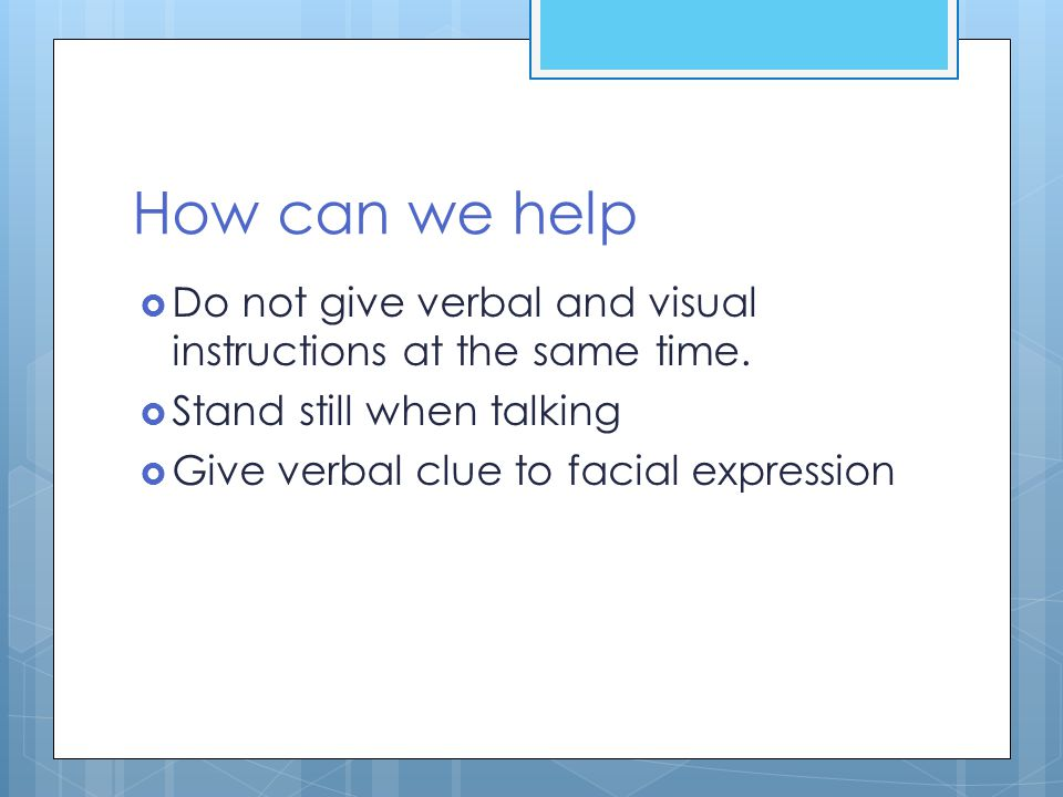 How can we help  Do not give verbal and visual instructions at the same time.  Stand still when talking  Give verbal clue to facial expression