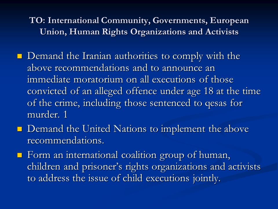 TO: International Community, Governments, European Union, Human Rights Organizations and Activists Demand the Iranian authorities to comply with the above recommendations and to announce an immediate moratorium on all executions of those convicted of an alleged offence under age 18 at the time of the crime, including those sentenced to qesas for murder.