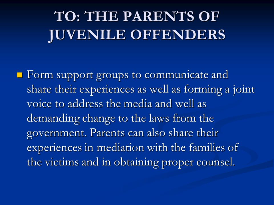 TO: THE PARENTS OF JUVENILE OFFENDERS Form support groups to communicate and share their experiences as well as forming a joint voice to address the media and well as demanding change to the laws from the government.