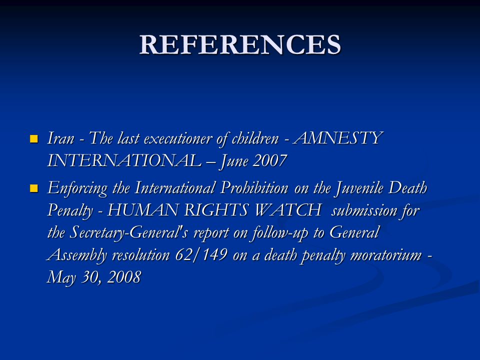REFERENCES Iran - The last executioner of children - AMNESTY INTERNATIONAL – June 2007 Iran - The last executioner of children - AMNESTY INTERNATIONAL – June 2007 Enforcing the International Prohibition on the Juvenile Death Penalty - HUMAN RIGHTS WATCH submission for the Secretary-General s report on follow-up to General Assembly resolution 62/149 on a death penalty moratorium - May 30, 2008 Enforcing the International Prohibition on the Juvenile Death Penalty - HUMAN RIGHTS WATCH submission for the Secretary-General s report on follow-up to General Assembly resolution 62/149 on a death penalty moratorium - May 30, 2008