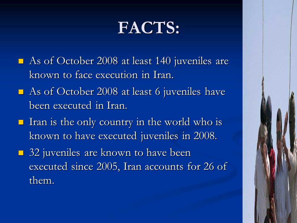 FACTS: As of October 2008 at least 140 juveniles are known to face execution in Iran. As of October 2008 at least 140 juveniles are known to face exec