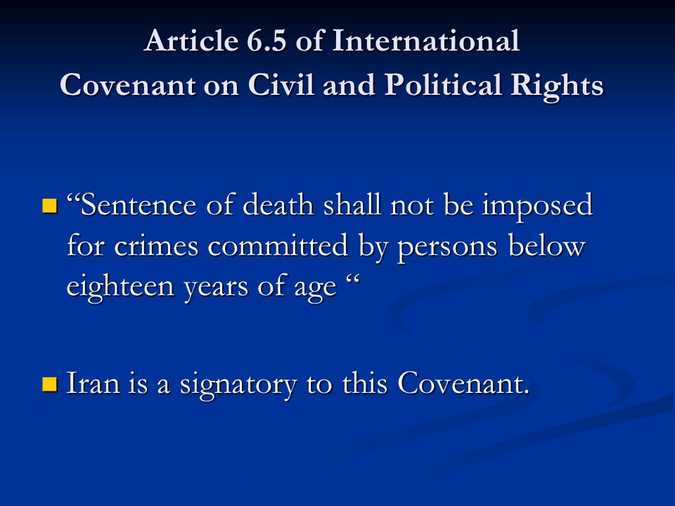 Article 6.5 of International Covenant on Civil and Political Rights Sentence of death shall not be imposed for crimes committed by persons below eighteen years of age Sentence of death shall not be imposed for crimes committed by persons below eighteen years of age Iran is a signatory to this Covenant.