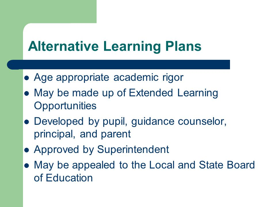 Alternative Learning Plans Age appropriate academic rigor May be made up of Extended Learning Opportunities Developed by pupil, guidance counselor, principal, and parent Approved by Superintendent May be appealed to the Local and State Board of Education