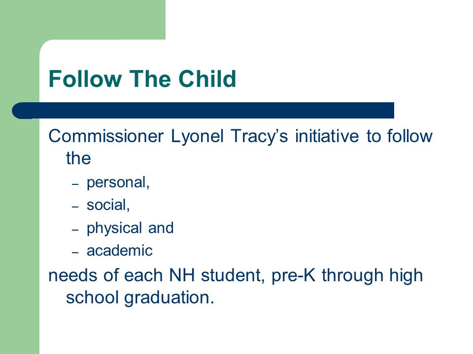 Follow The Child Commissioner Lyonel Tracy's initiative to follow the – personal, – social, – physical and – academic needs of each NH student, pre-K through high school graduation.