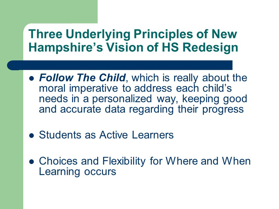 Three Underlying Principles of New Hampshire's Vision of HS Redesign Follow The Child, which is really about the moral imperative to address each child's needs in a personalized way, keeping good and accurate data regarding their progress Students as Active Learners Choices and Flexibility for Where and When Learning occurs