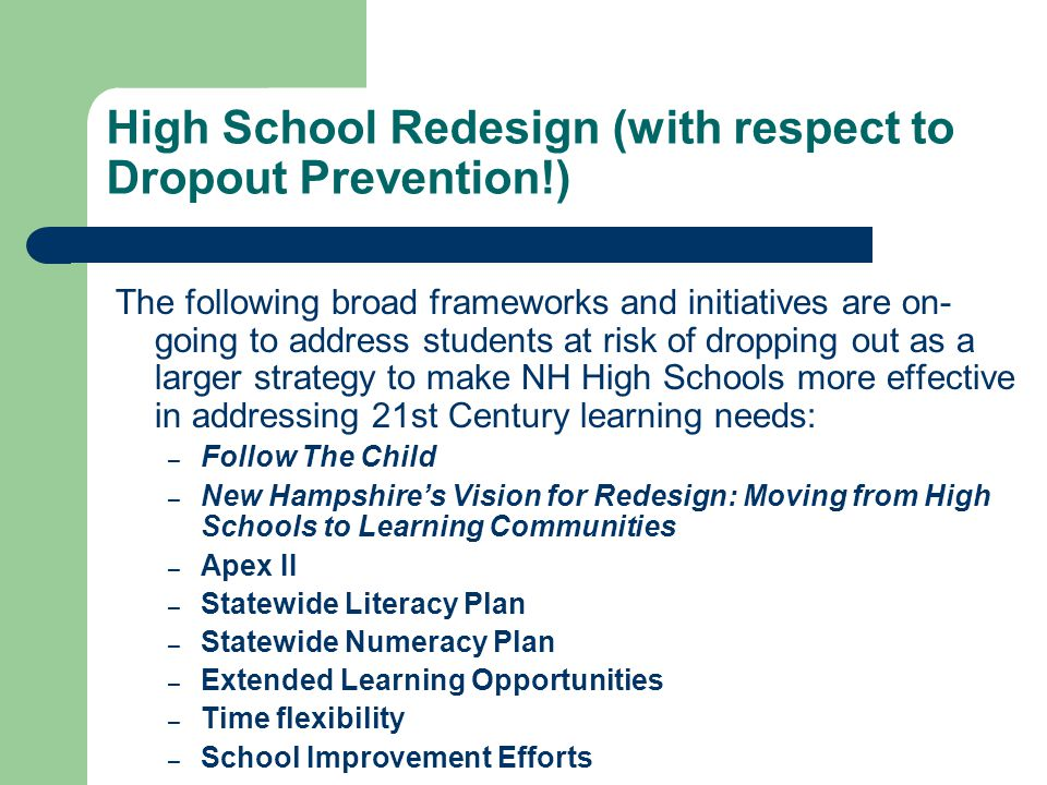 High School Redesign (with respect to Dropout Prevention!) The following broad frameworks and initiatives are on- going to address students at risk of dropping out as a larger strategy to make NH High Schools more effective in addressing 21st Century learning needs: – Follow The Child – New Hampshire's Vision for Redesign: Moving from High Schools to Learning Communities – Apex II – Statewide Literacy Plan – Statewide Numeracy Plan – Extended Learning Opportunities – Time flexibility – School Improvement Efforts