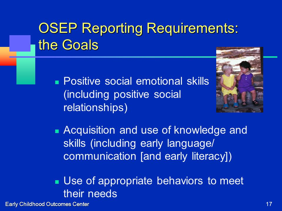 Early Childhood Outcomes Center17 OSEP Reporting Requirements: the Goals Positive social emotional skills (including positive social relationships) Ac