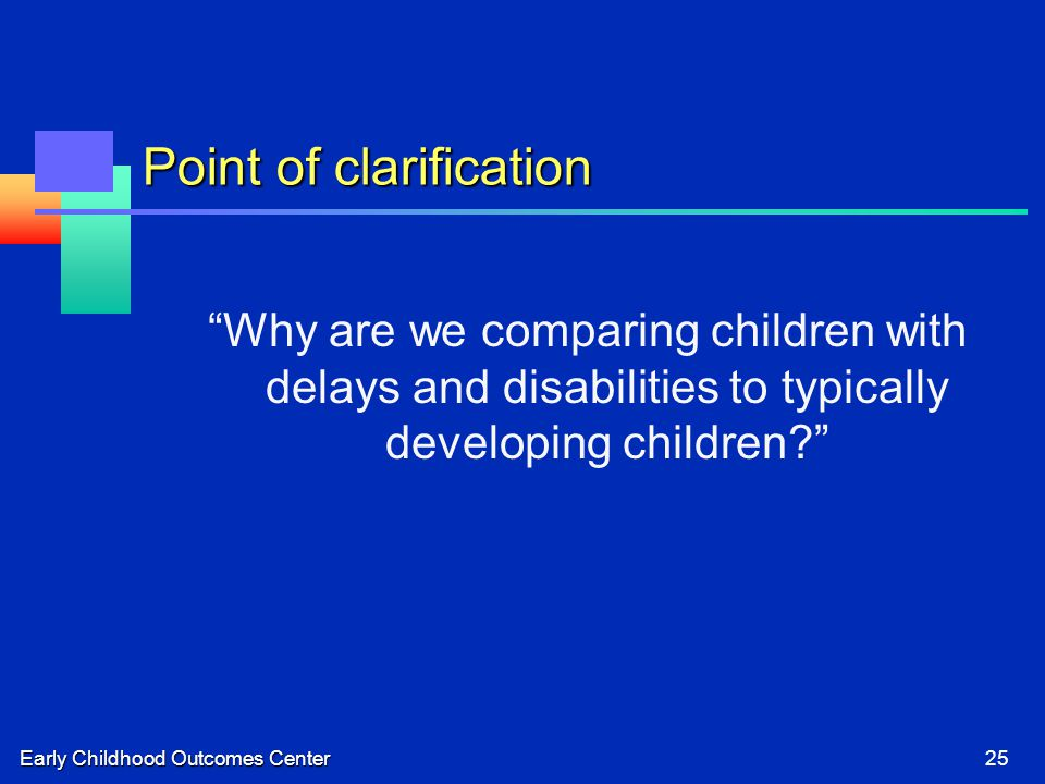 Early Childhood Outcomes Center25 Point of clarification Why are we comparing children with delays and disabilities to typically developing children