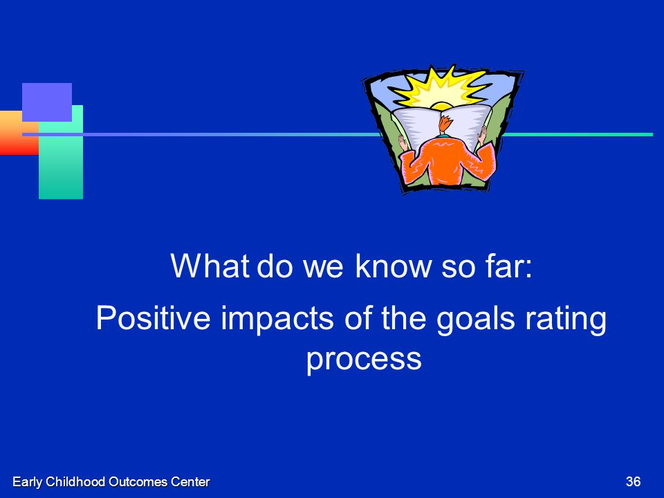 Early Childhood Outcomes Center36 What do we know so far: Positive impacts of the goals rating process