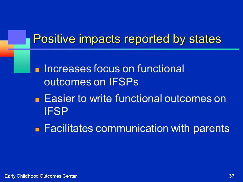 Early Childhood Outcomes Center37 Positive impacts reported by states Increases focus on functional outcomes on IFSPs Easier to write functional outco