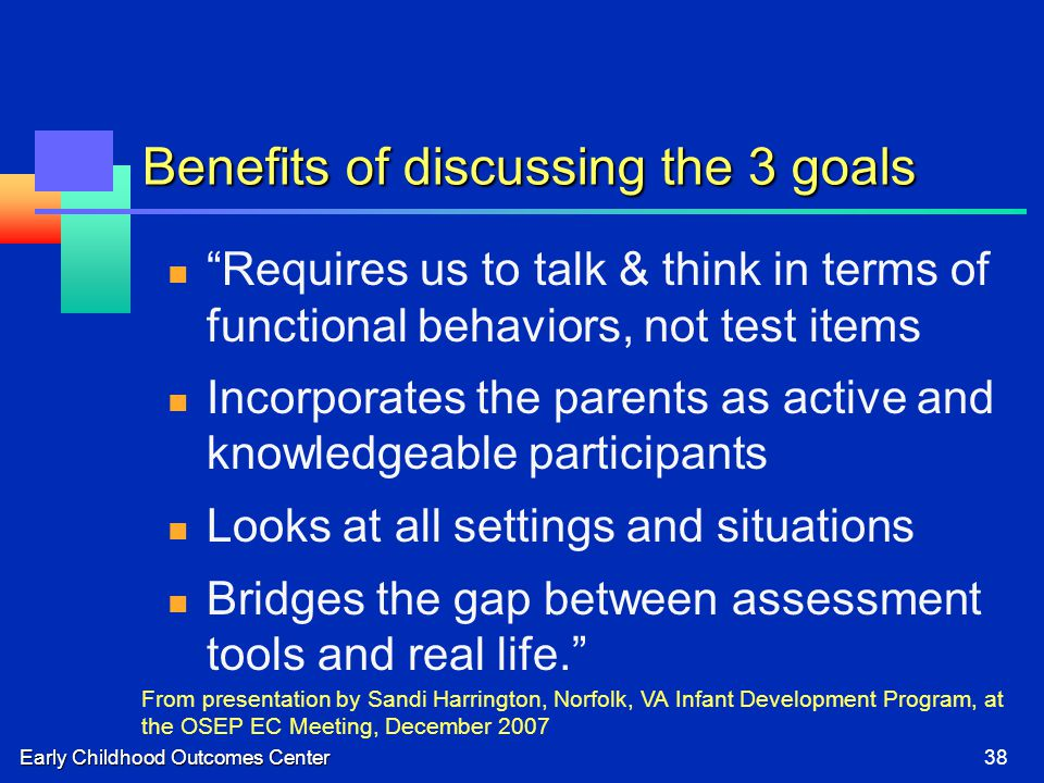 Early Childhood Outcomes Center38 Benefits of discussing the 3 goals Requires us to talk & think in terms of functional behaviors, not test items Incorporates the parents as active and knowledgeable participants Looks at all settings and situations Bridges the gap between assessment tools and real life. From presentation by Sandi Harrington, Norfolk, VA Infant Development Program, at the OSEP EC Meeting, December 2007