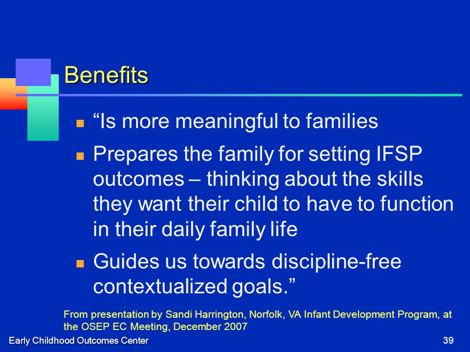 Early Childhood Outcomes Center39 Benefits Is more meaningful to families Prepares the family for setting IFSP outcomes – thinking about the skills they want their child to have to function in their daily family life Guides us towards discipline-free contextualized goals. From presentation by Sandi Harrington, Norfolk, VA Infant Development Program, at the OSEP EC Meeting, December 2007