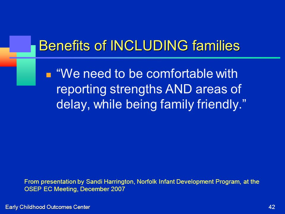 """Early Childhood Outcomes Center42 Benefits of INCLUDING families """"We need to be comfortable with reporting strengths AND areas of delay, while being f"""