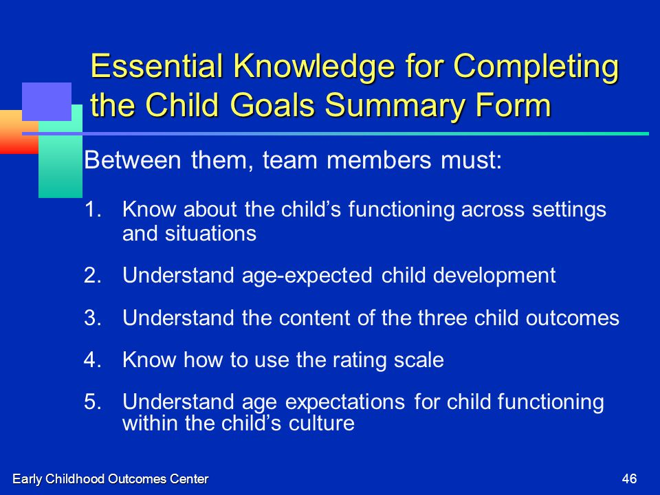 Early Childhood Outcomes Center46 Essential Knowledge for Completing the Child Goals Summary Form Between them, team members must: 1.Know about the ch