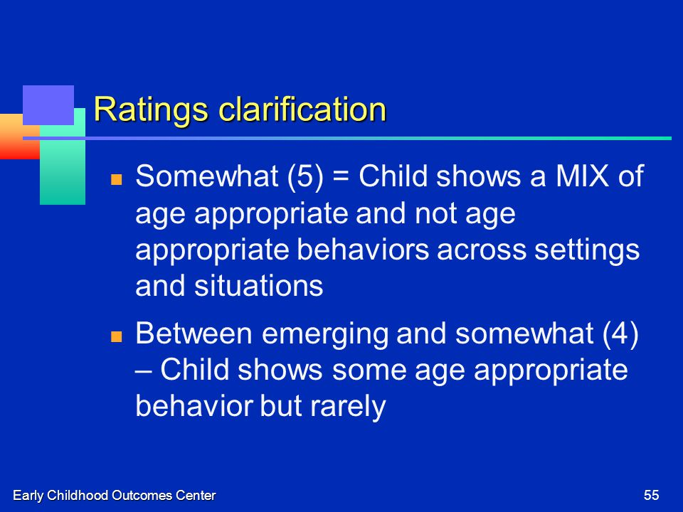 Early Childhood Outcomes Center55 Ratings clarification Somewhat (5) = Child shows a MIX of age appropriate and not age appropriate behaviors across settings and situations Between emerging and somewhat (4) – Child shows some age appropriate behavior but rarely