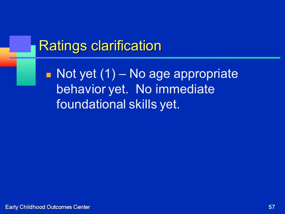Early Childhood Outcomes Center57 Ratings clarification Not yet (1) – No age appropriate behavior yet. No immediate foundational skills yet.