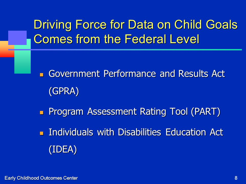 Early Childhood Outcomes Center8 Driving Force for Data on Child Goals Comes from the Federal Level Government Performance and Results Act (GPRA) Gove
