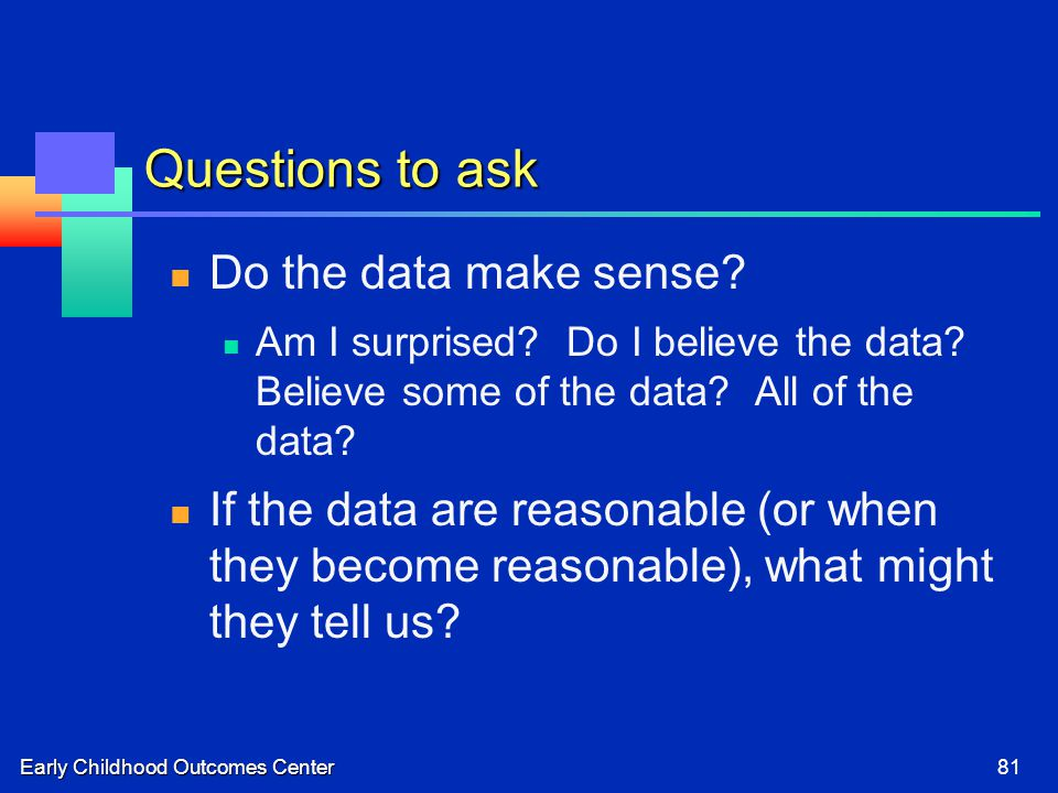Early Childhood Outcomes Center81 Questions to ask Do the data make sense? Am I surprised? Do I believe the data? Believe some of the data? All of the