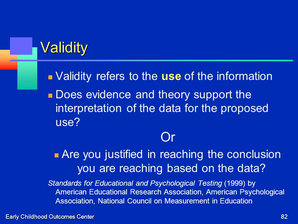 Early Childhood Outcomes Center82 Validity Validity refers to the use of the information Does evidence and theory support the interpretation of the data for the proposed use.